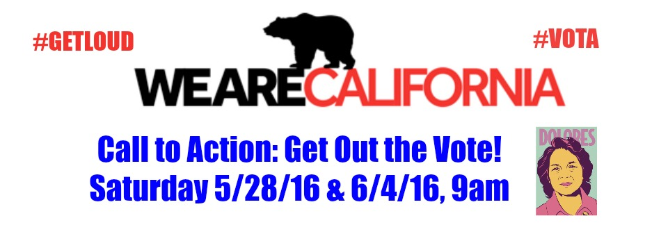 Call to Action: WE ARE CALIFORNIA – Get Out the Vote! Sat. 5/28/16 and 6/4/16, 9am