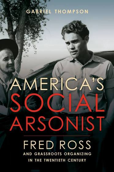 America's Social Arsonist: Fred Ross and Grassroots Organizing in the Twentieth Century Now Available